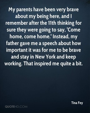 Tina Fey  - My parents have been very brave about my being here, and I remember after the 11th thinking for sure they were going to say, 'Come home, come home.' Instead, my father gave me a speech about how important it was for me to be brave and stay in New York and keep working. That inspired me quite a bit.