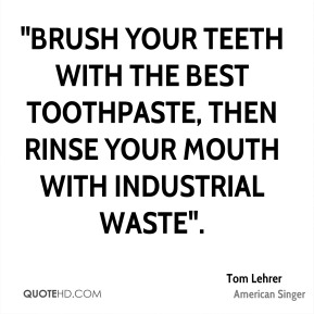"Tom Lehrer  - ""Brush your teeth with the best toothpaste, Then rinse your mouth with industrial waste""."