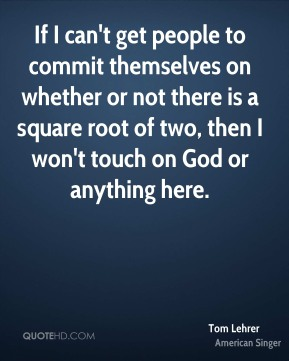 If I can't get people to commit themselves on whether or not there is a square root of two, then I won't touch on God or anything here.