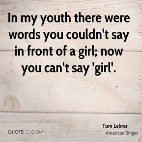In my youth there were words you couldn't say in front of a girl; now you can't say 'girl'.