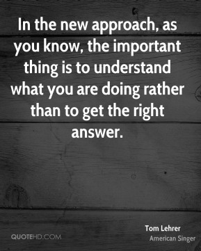 In the new approach, as you know, the important thing is to understand what you are doing rather than to get the right answer.