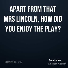 Tom Lehrer - Apart from that Mrs Lincoln, how did you enjoy the play?