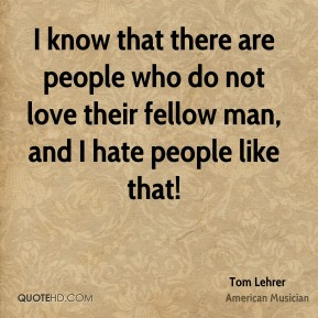 Tom Lehrer - I know that there are people who do not love their fellow man, and I hate people like that!