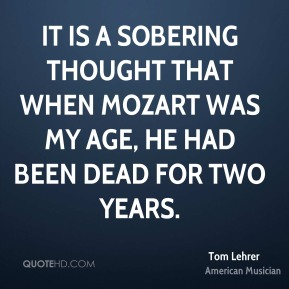 Tom Lehrer - It is a sobering thought that when Mozart was my age, he had been dead for two years.