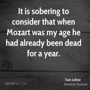 Tom Lehrer - It is sobering to consider that when Mozart was my age he had already been dead for a year.