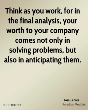 Tom Lehrer - Think as you work, for in the final analysis, your worth to your company comes not only in solving problems, but also in anticipating them.
