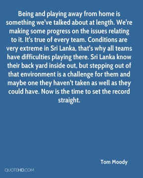 Being and playing away from home is something we've talked about at length. We're making some progress on the issues relating to it. It's true of every team. Conditions are very extreme in Sri Lanka, that's why all teams have difficulties playing there. Sri Lanka know their back yard inside out, but stepping out of that environment is a challenge for them and maybe one they haven't taken as well as they could have. Now is the time to set the record straight.