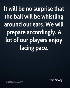 It will be no surprise that the ball will be whistling around our ears. We will prepare accordingly. A lot of our players enjoy facing pace.