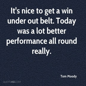 Tom Moody  - It's nice to get a win under out belt. Today was a lot better performance all round really.