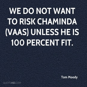We do not want to risk Chaminda (Vaas) unless he is 100 percent fit.