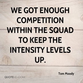 Tom Moody  - We got enough competition within the squad to keep the intensity levels up.