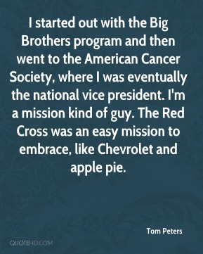 Tom Peters  - I started out with the Big Brothers program and then went to the American Cancer Society, where I was eventually the national vice president. I'm a mission kind of guy. The Red Cross was an easy mission to embrace, like Chevrolet and apple pie.