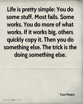 Tom Peters  - Life is pretty simple: You do some stuff. Most fails. Some works. You do more of what works. If it works big, others quickly copy it. Then you do something else. The trick is the doing something else.