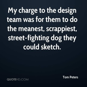 Tom Peters  - My charge to the design team was for them to do the meanest, scrappiest, street-fighting dog they could sketch.
