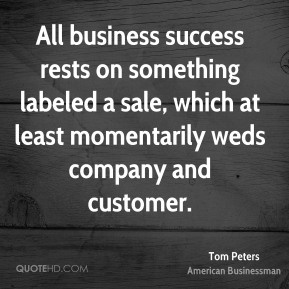 Tom Peters - All business success rests on something labeled a sale, which at least momentarily weds company and customer.