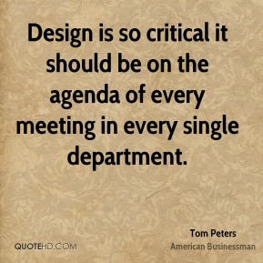 Tom Peters - Design is so critical it should be on the agenda of every meeting in every single department.