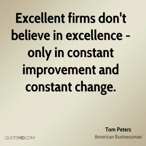 Tom Peters - Excellent firms don't believe in excellence - only in constant improvement and constant change.