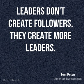 Tom Peters - Leaders don't create followers, they create more leaders.
