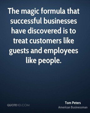 Tom Peters - The magic formula that successful businesses have discovered is to treat customers like guests and employees like people.
