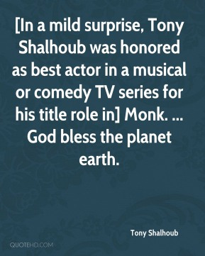 Tony Shalhoub  - [In a mild surprise, Tony Shalhoub was honored as best actor in a musical or comedy TV series for his title role in] Monk. ... God bless the planet earth.