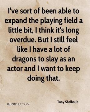 Tony Shalhoub  - I've sort of been able to expand the playing field a little bit, I think it's long overdue. But I still feel like I have a lot of dragons to slay as an actor and I want to keep doing that.