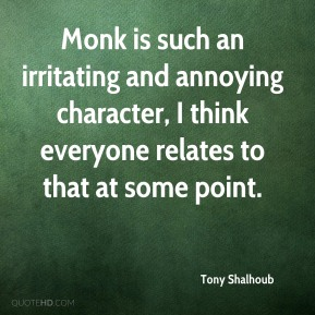 Tony Shalhoub  - Monk is such an irritating and annoying character, I think everyone relates to that at some point.