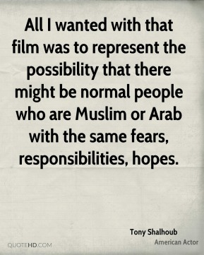 All I wanted with that film was to represent the possibility that there might be normal people who are Muslim or Arab with the same fears, responsibilities, hopes.