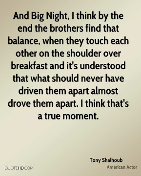 And Big Night, I think by the end the brothers find that balance, when they touch each other on the shoulder over breakfast and it's understood that what should never have driven them apart almost drove them apart. I think that's a true moment.