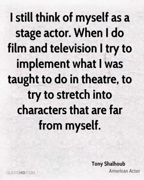 Tony Shalhoub - I still think of myself as a stage actor. When I do film and television I try to implement what I was taught to do in theatre, to try to stretch into characters that are far from myself.