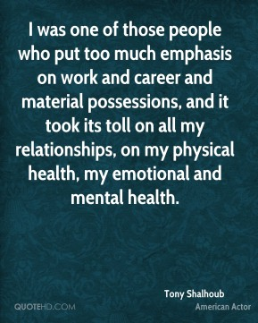 Tony Shalhoub - I was one of those people who put too much emphasis on work and career and material possessions, and it took its toll on all my relationships, on my physical health, my emotional and mental health.