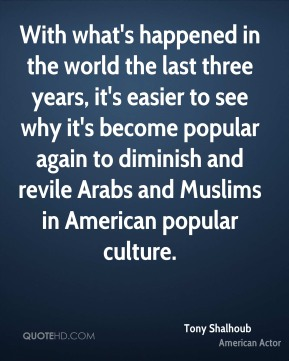 Tony Shalhoub - With what's happened in the world the last three years, it's easier to see why it's become popular again to diminish and revile Arabs and Muslims in American popular culture.