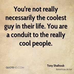 You're not really necessarily the coolest guy in their life. You are a conduit to the really cool people.