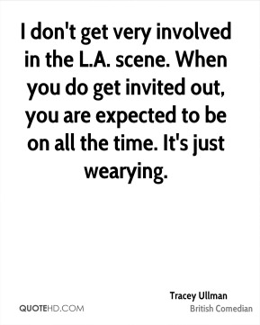 I don't get very involved in the L.A. scene. When you do get invited out, you are expected to be on all the time. It's just wearying.