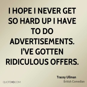 Tracey Ullman - I hope I never get so hard up I have to do advertisements. I've gotten ridiculous offers.