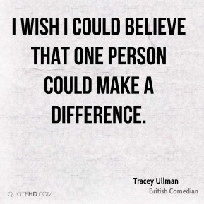 I wish I could believe that one person could make a difference.