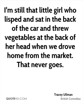 I'm still that little girl who lisped and sat in the back of the car and threw vegetables at the back of her head when we drove home from the market. That never goes.