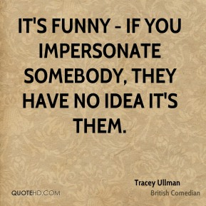 It's funny - if you impersonate somebody, they have no idea it's them.