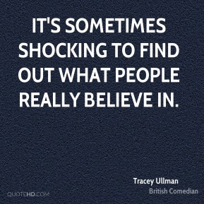 It's sometimes shocking to find out what people really believe in.