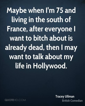 Tracey Ullman - Maybe when I'm 75 and living in the south of France, after everyone I want to bitch about is already dead, then I may want to talk about my life in Hollywood.