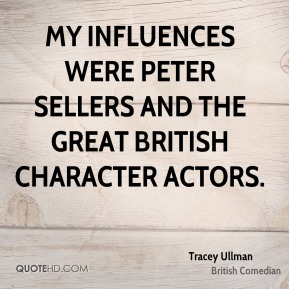 Tracey Ullman - My influences were Peter Sellers and the great British character actors.