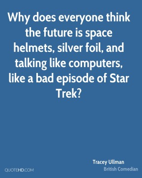 Why does everyone think the future is space helmets, silver foil, and talking like computers, like a bad episode of Star Trek?