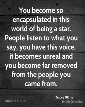 Tracey Ullman - You become so encapsulated in this world of being a star. People listen to what you say, you have this voice, it becomes unreal and you become far removed from the people you came from.