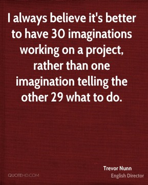 Trevor Nunn - I always believe it's better to have 30 imaginations working on a project, rather than one imagination telling the other 29 what to do.