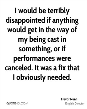Trevor Nunn - I would be terribly disappointed if anything would get in the way of my being cast in something, or if performances were canceled. It was a fix that I obviously needed.