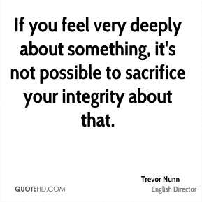 Trevor Nunn - If you feel very deeply about something, it's not possible to sacrifice your integrity about that.