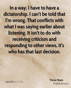 Trevor Nunn - In a way, I have to have a dictatorship. I can't be told that I'm wrong. That conflicts with what I was saying earlier about listening. It isn't to do with receiving criticism and responding to other views, it's who has that last decision.