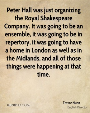 Trevor Nunn - Peter Hall was just organizing the Royal Shakespeare Company. It was going to be an ensemble, it was going to be in repertory, it was going to have a home in London as well as in the Midlands, and all of those things were happening at that time.