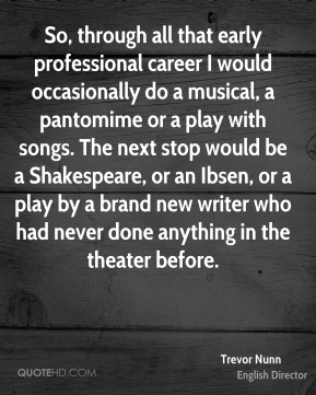 Trevor Nunn - So, through all that early professional career I would occasionally do a musical, a pantomime or a play with songs. The next stop would be a Shakespeare, or an Ibsen, or a play by a brand new writer who had never done anything in the theater before.