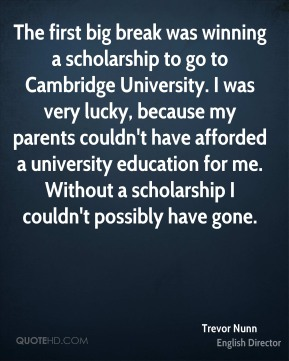 Trevor Nunn - The first big break was winning a scholarship to go to Cambridge University. I was very lucky, because my parents couldn't have afforded a university education for me. Without a scholarship I couldn't possibly have gone.