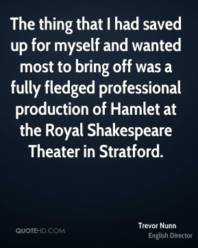 Trevor Nunn - The thing that I had saved up for myself and wanted most to bring off was a fully fledged professional production of Hamlet at the Royal Shakespeare Theater in Stratford.